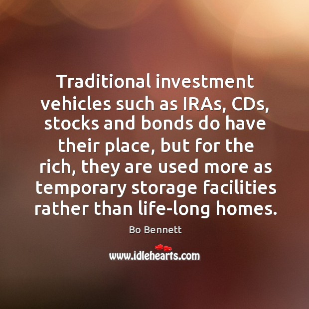 Traditional investment vehicles such as iras, cds, stocks and bonds do have their place Bo Bennett Picture Quote