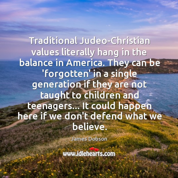 Traditional Judeo-Christian values literally hang in the balance in America. They can James Dobson Picture Quote