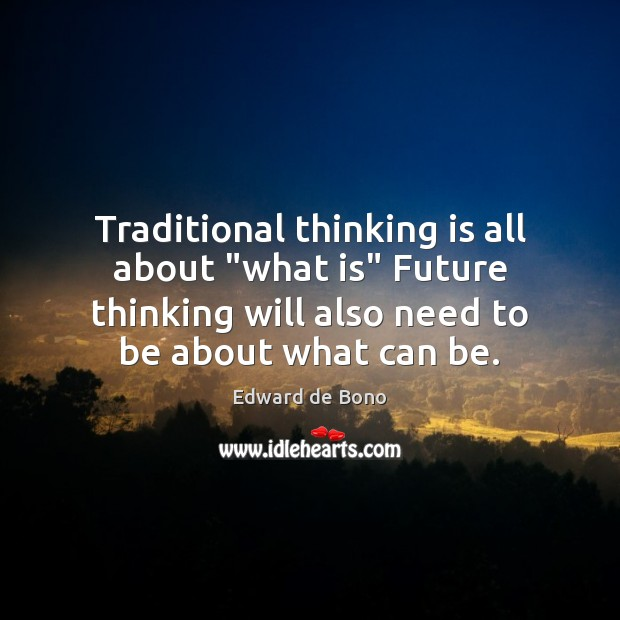 """Traditional thinking is all about """"what is"""" Future thinking will also need Image"""