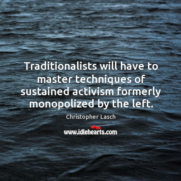 Traditionalists will have to master techniques of sustained activism formerly monopolized by the left. Christopher Lasch Picture Quote