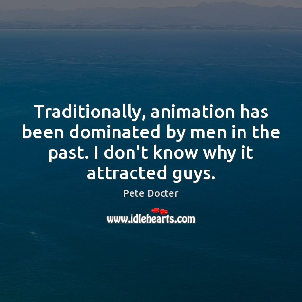 Traditionally, animation has been dominated by men in the past. I don't Pete Docter Picture Quote