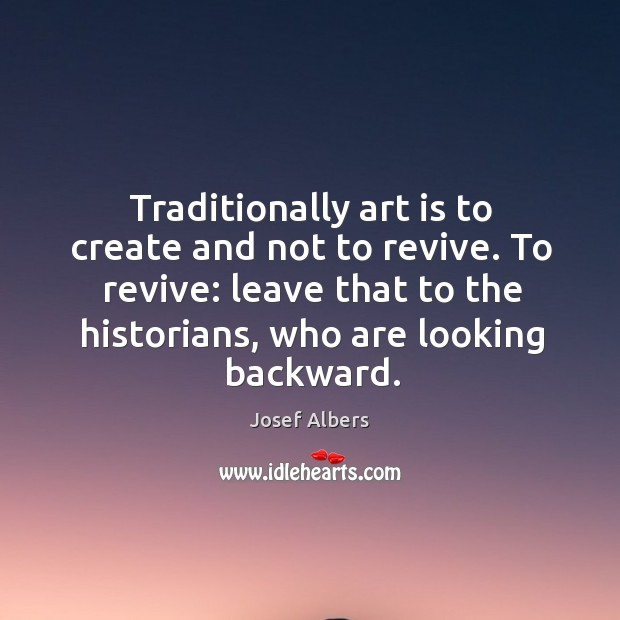 Traditionally art is to create and not to revive. To revive: leave that to the historians Image