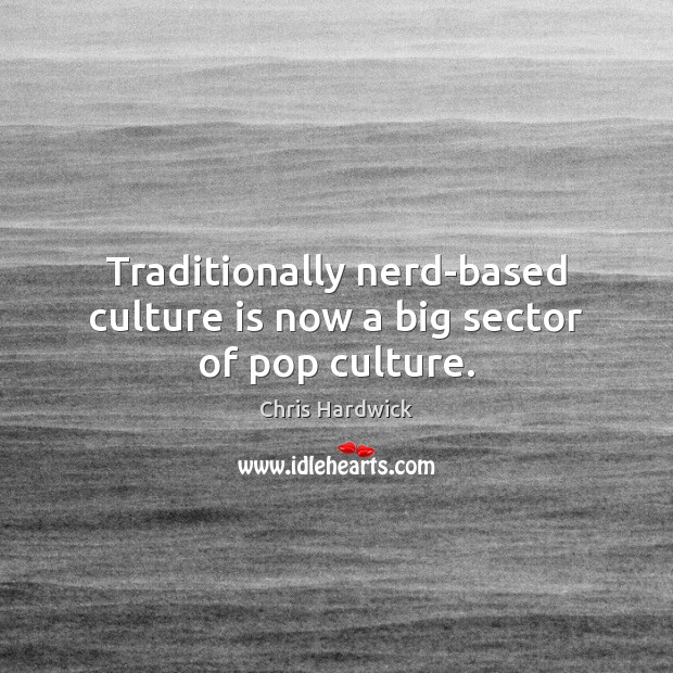 Traditionally nerd-based culture is now a big sector of pop culture. Chris Hardwick Picture Quote