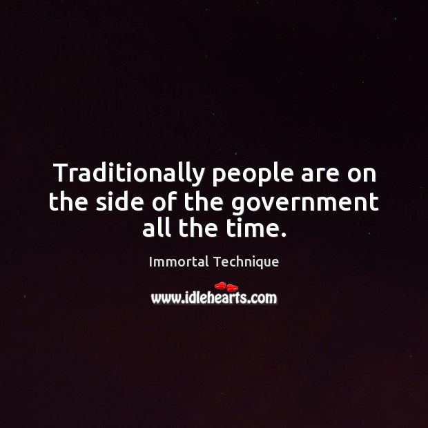 Traditionally people are on the side of the government all the time. Immortal Technique Picture Quote