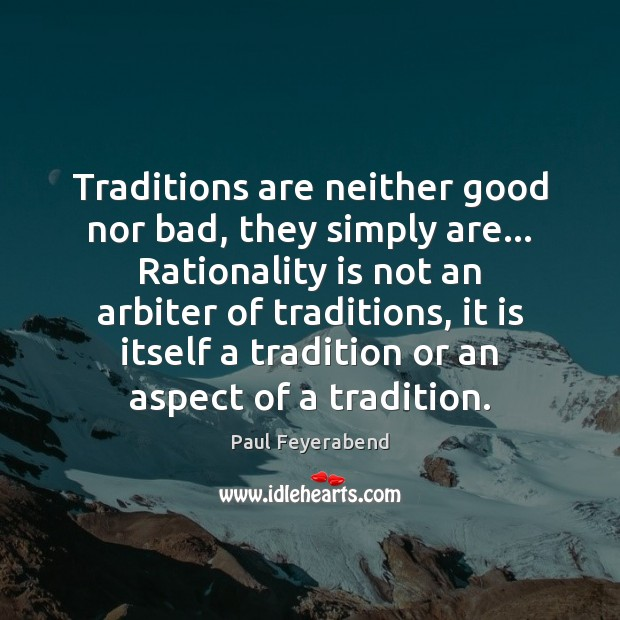 Image, Traditions are neither good nor bad, they simply are… Rationality is not