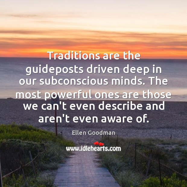 Traditions are the guideposts driven deep in our subconscious minds. The most Ellen Goodman Picture Quote