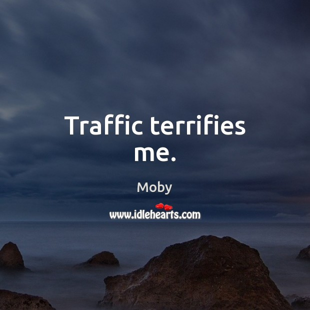 Traffic terrifies me. Moby Picture Quote