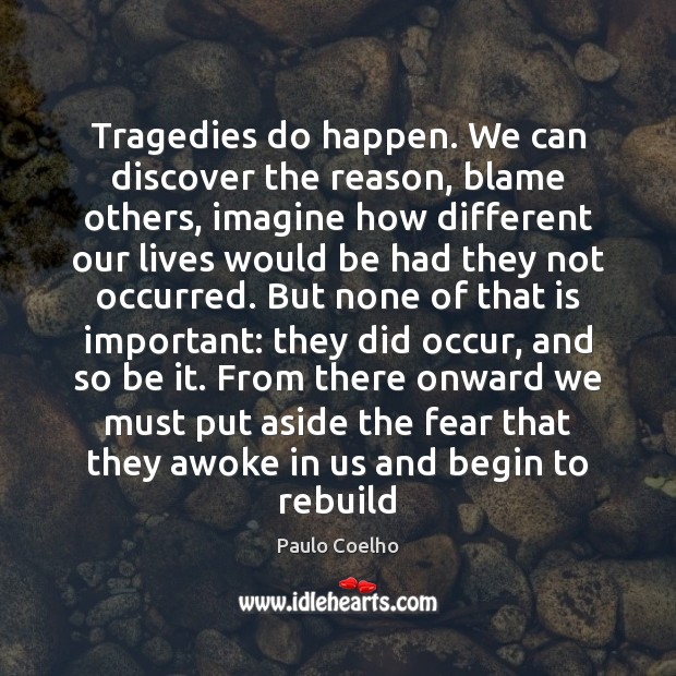 Image, Tragedies do happen. We can discover the reason, blame others, imagine how
