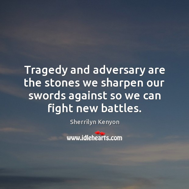Tragedy and adversary are the stones we sharpen our swords against so Sherrilyn Kenyon Picture Quote