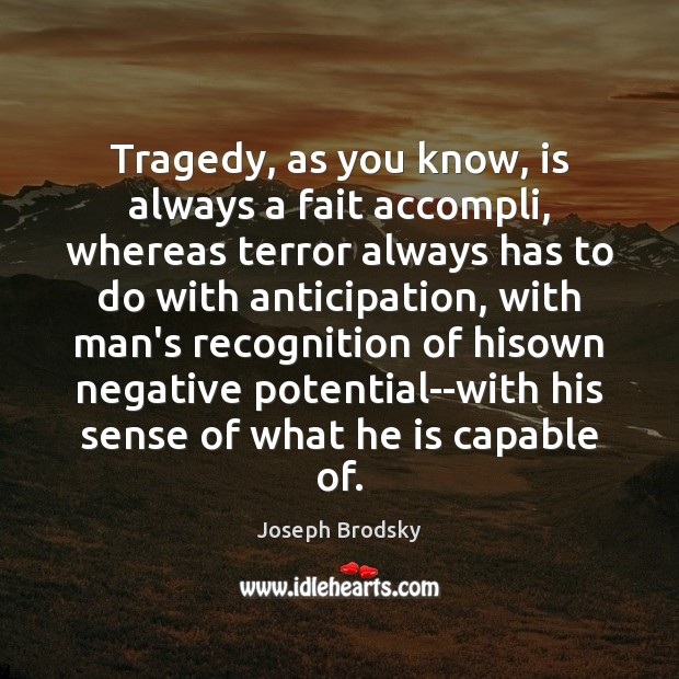 Tragedy, as you know, is always a fait accompli, whereas terror always Joseph Brodsky Picture Quote
