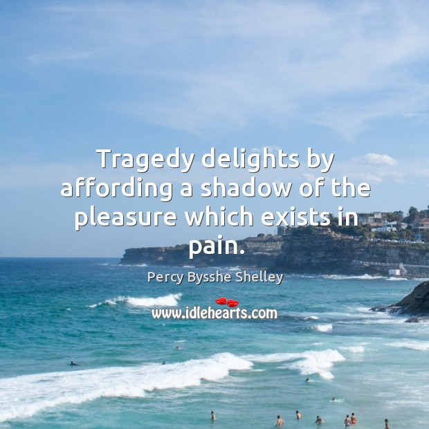 Tragedy delights by affording a shadow of the pleasure which exists in pain. Image