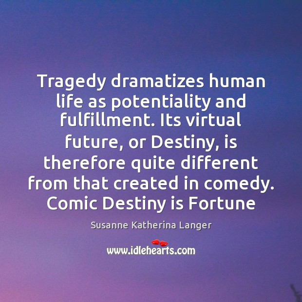 Tragedy dramatizes human life as potentiality and fulfillment. Its virtual future, or Susanne Katherina Langer Picture Quote