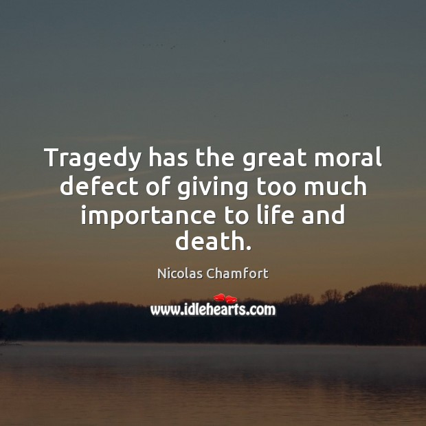 Tragedy has the great moral defect of giving too much importance to life and death. Nicolas Chamfort Picture Quote
