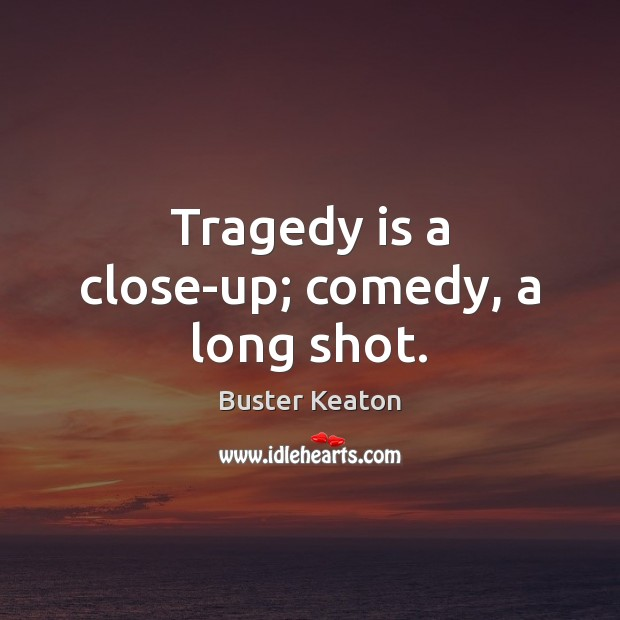Image, Tragedy is a close-up; comedy, a long shot.
