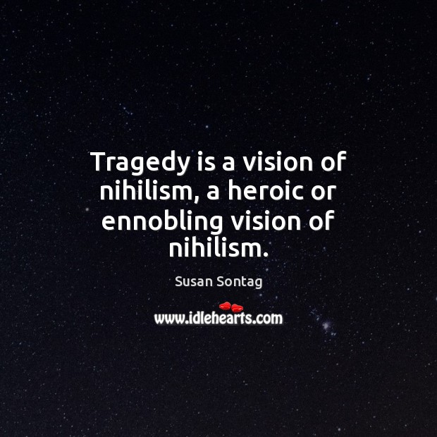 Image, Tragedy is a vision of nihilism, a heroic or ennobling vision of nihilism.