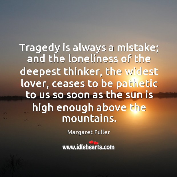 Tragedy is always a mistake; and the loneliness of the deepest thinker, Image