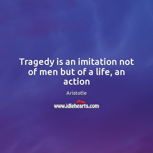 Image, Tragedy is an imitation not of men but of a life, an action