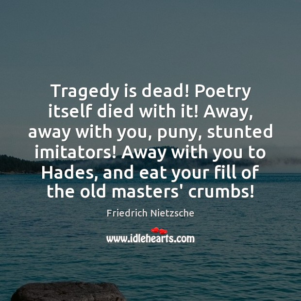 Tragedy is dead! Poetry itself died with it! Away, away with you, Image