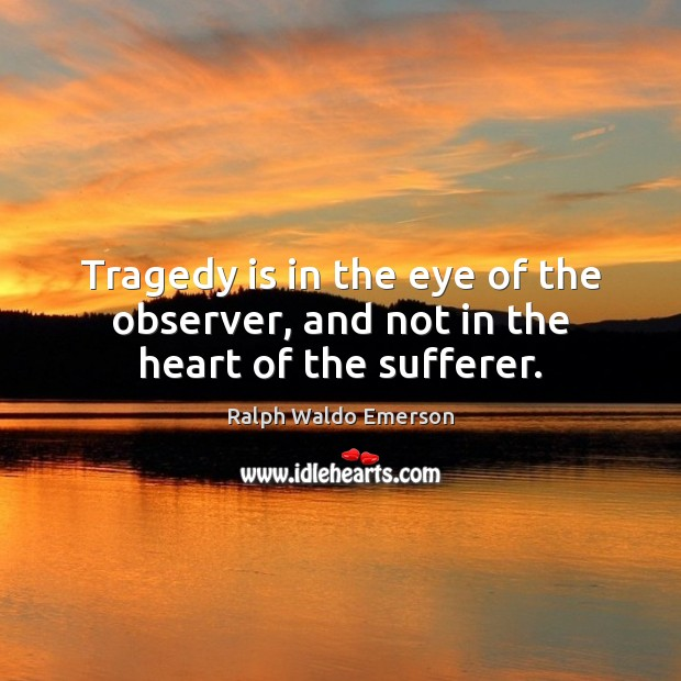 Tragedy is in the eye of the observer, and not in the heart of the sufferer. Ralph Waldo Emerson Picture Quote