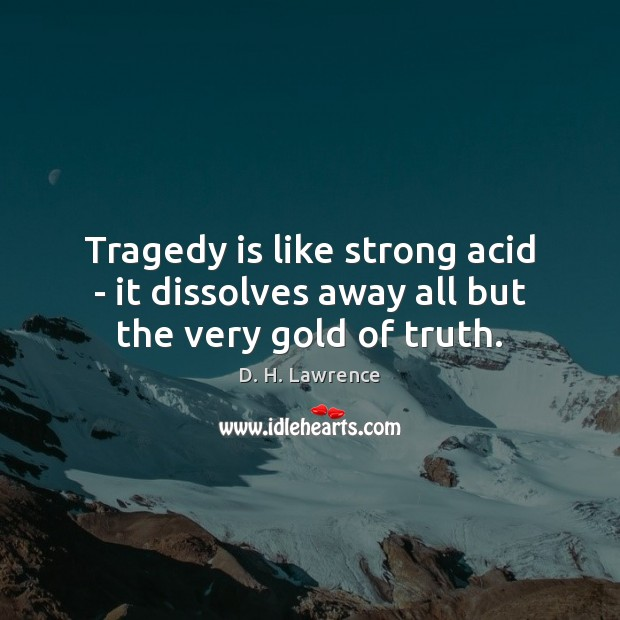Image, Tragedy is like strong acid – it dissolves away all but the very gold of truth.