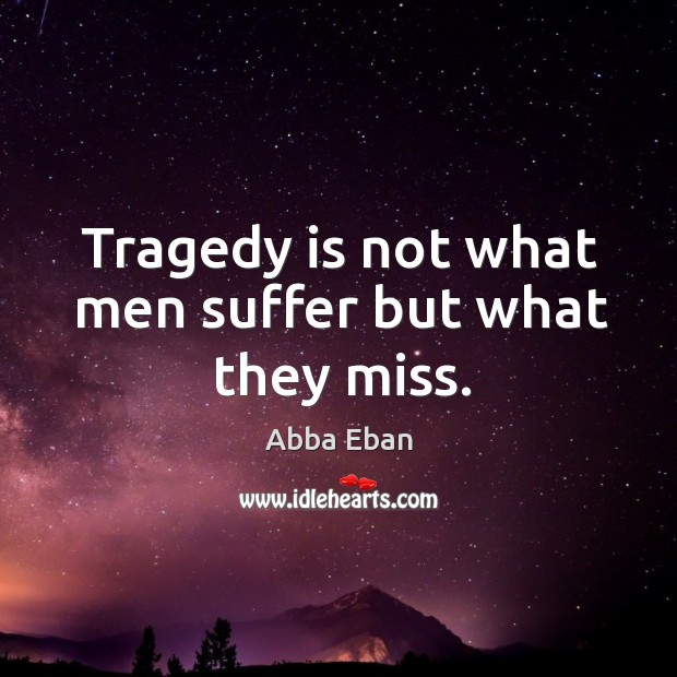 Image, Tragedy is not what men suffer but what they miss.