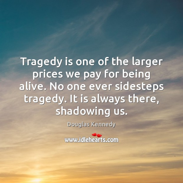 Tragedy is one of the larger prices we pay for being alive. Douglas Kennedy Picture Quote