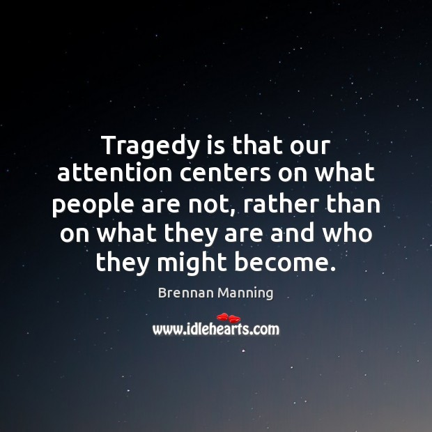 Image, Tragedy is that our attention centers on what people are not, rather