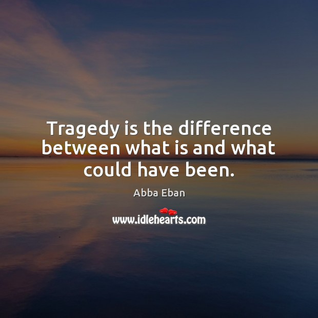 Image, Tragedy is the difference between what is and what could have been.