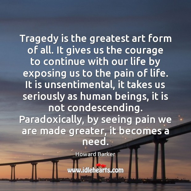 Tragedy is the greatest art form of all. It gives us the Image