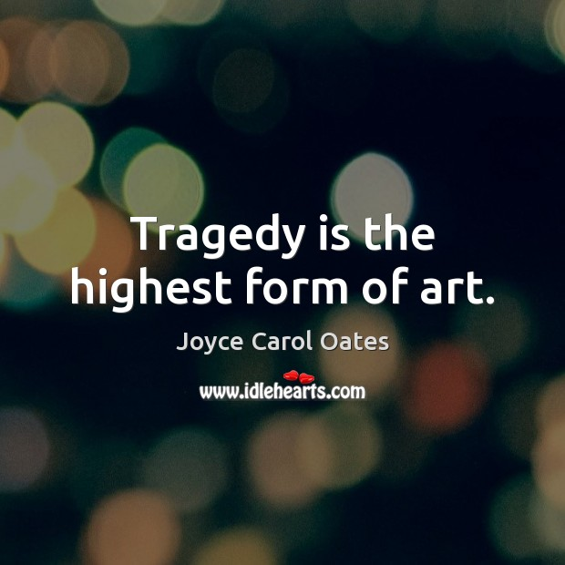 Image, Tragedy is the highest form of art.