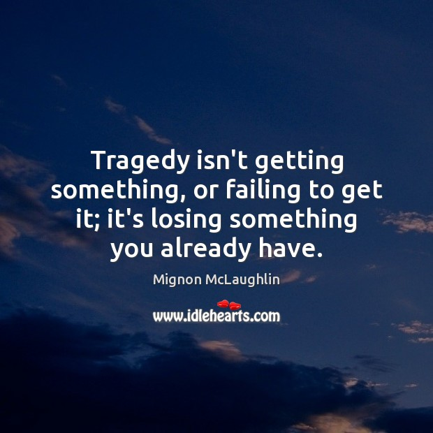 Tragedy isn't getting something, or failing to get it; it's losing something Image