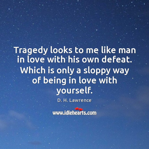 Tragedy looks to me like man in love with his own defeat. D. H. Lawrence Picture Quote