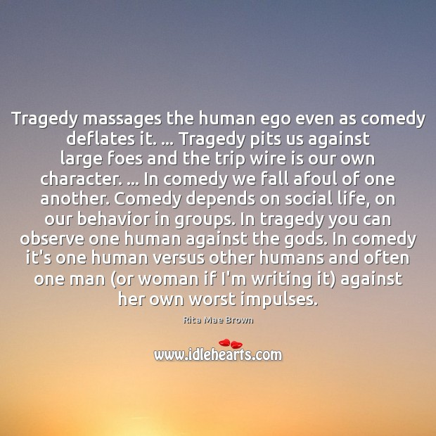 Tragedy massages the human ego even as comedy deflates it. … Tragedy pits Rita Mae Brown Picture Quote