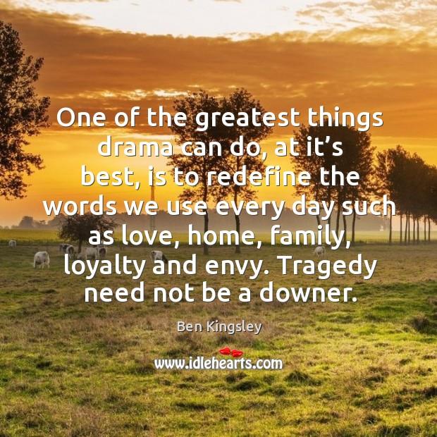 Tragedy need not be a downer. Image