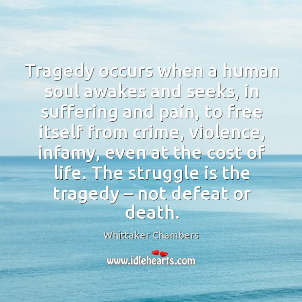 Tragedy occurs when a human soul awakes and seeks, in suffering and pain Whittaker Chambers Picture Quote