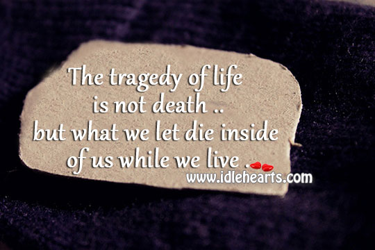 The Tragedy Of Life Is Not Death