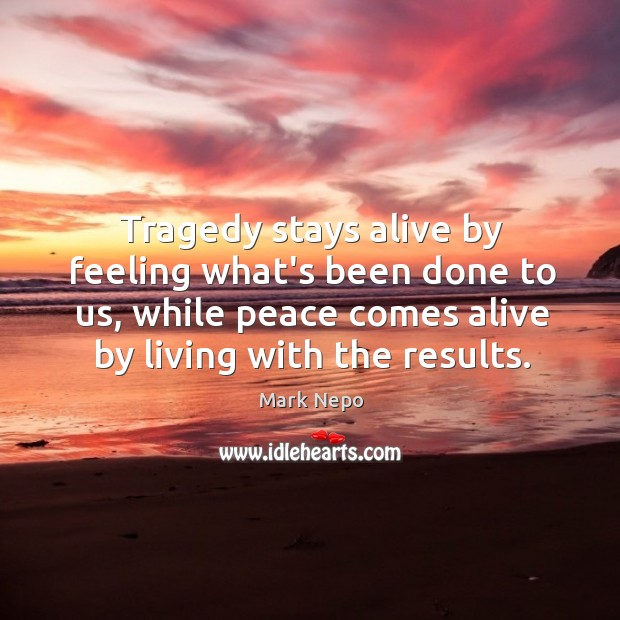 Image, Tragedy stays alive by feeling what's been done to us, while peace