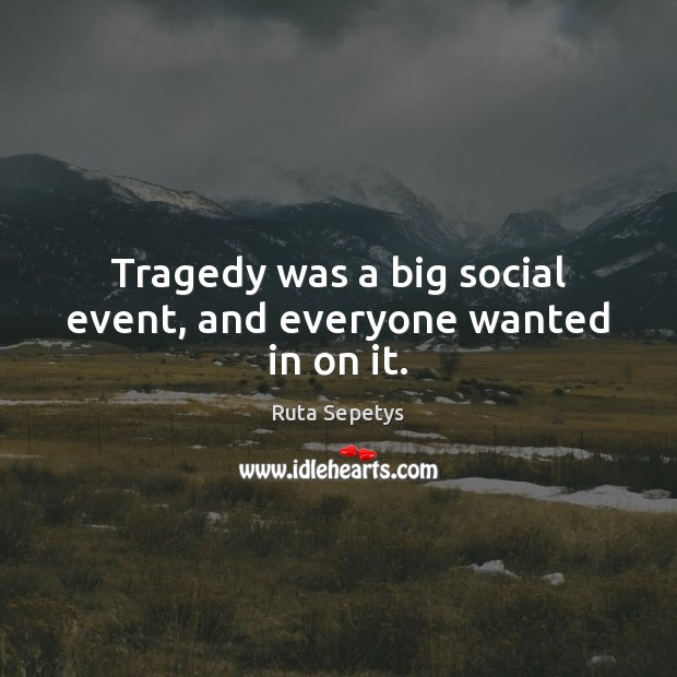 Tragedy was a big social event, and everyone wanted in on it. Image