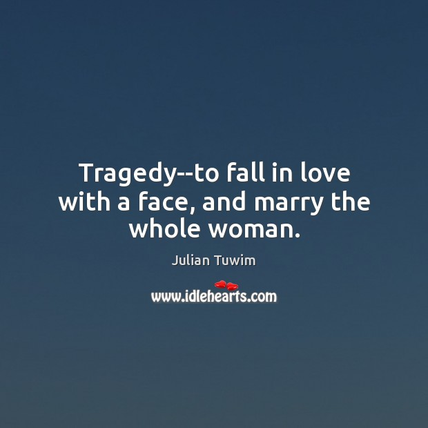 Tragedy–to fall in love with a face, and marry the whole woman. Image
