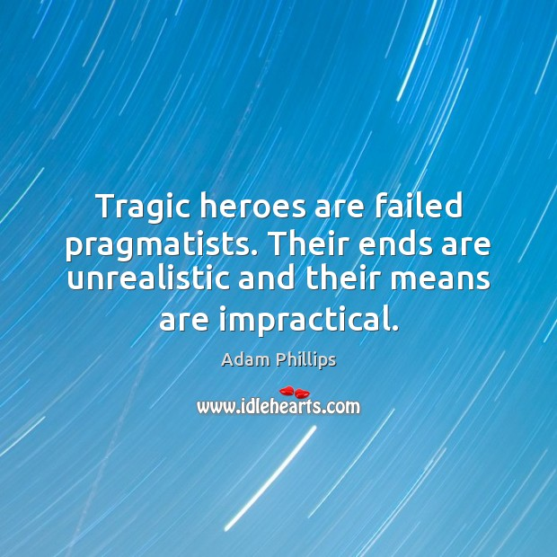 Image, Tragic heroes are failed pragmatists. Their ends are unrealistic and their means