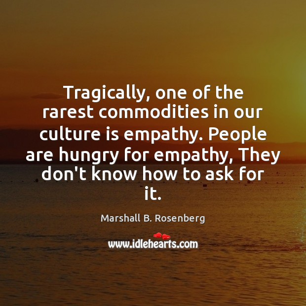 Tragically, one of the rarest commodities in our culture is empathy. People Marshall B. Rosenberg Picture Quote