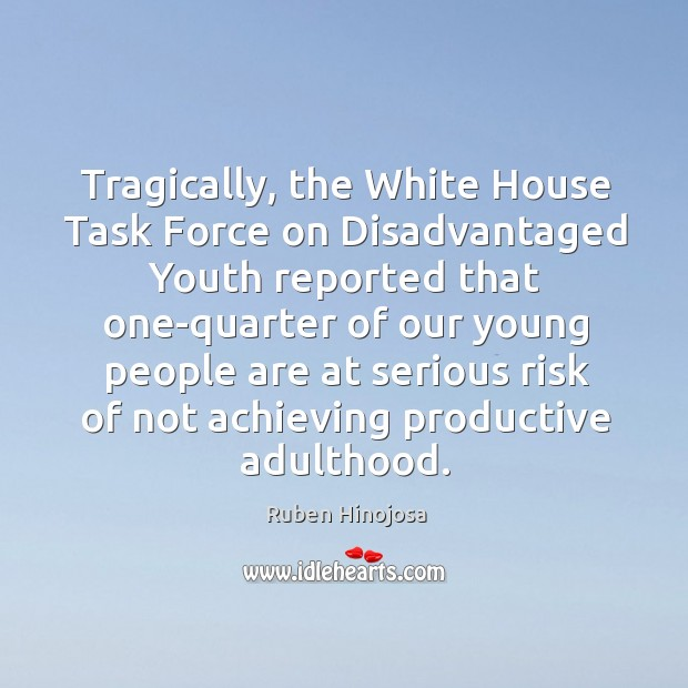 Tragically, the white house task force on disadvantaged youth Ruben Hinojosa Picture Quote