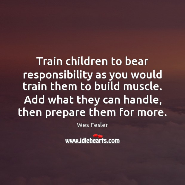 Train children to bear responsibility as you would train them to build Wes Fesler Picture Quote