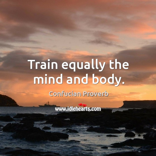 Train equally the mind and body. Confucian Proverbs Image