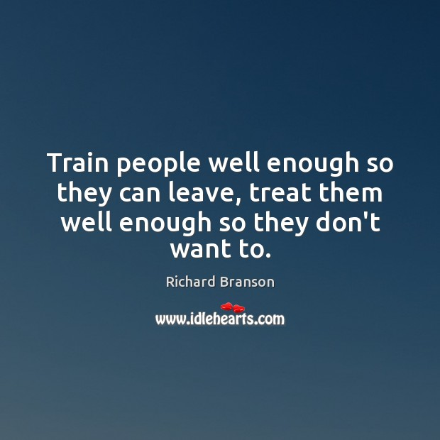 Train people well enough so they can leave, treat them well enough so they don't want to. Richard Branson Picture Quote