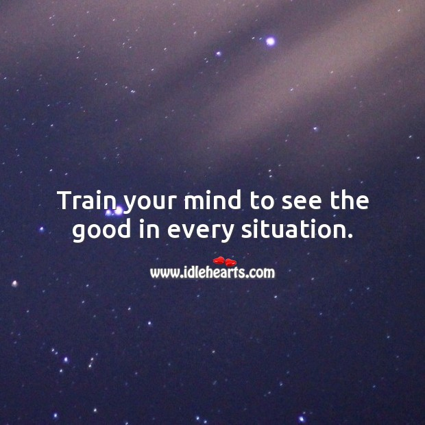 Train your mind to see the good in every situation. Inspirational Love Quotes Image