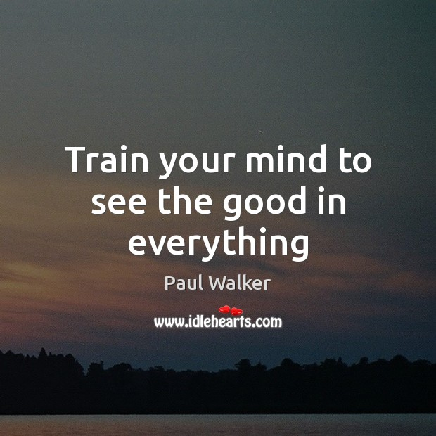 Train your mind to see the good in everything Paul Walker Picture Quote