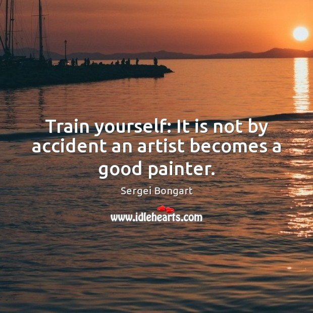 Train yourself: It is not by accident an artist becomes a good painter. Image
