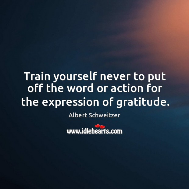 Train yourself never to put off the word or action for the expression of gratitude. Image