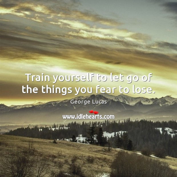 Train yourself to let go of the things you fear to lose. Image